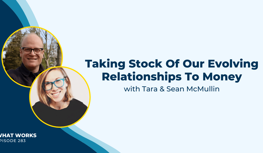 EP 283: Taking Stock Of Our Evolving Relationships To Money with Tara & Sean McMullin