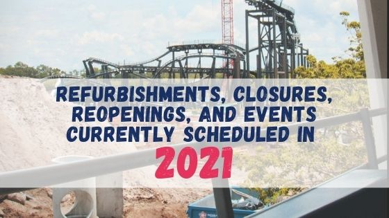 REFURBISHMENTS, CLOSURES, REOPENINGS, AND EVENTS CURRENTLY SCHEDULED IN 2021