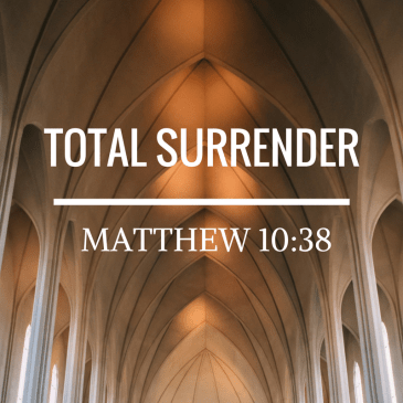 Total Surrender – Matthew 10:38