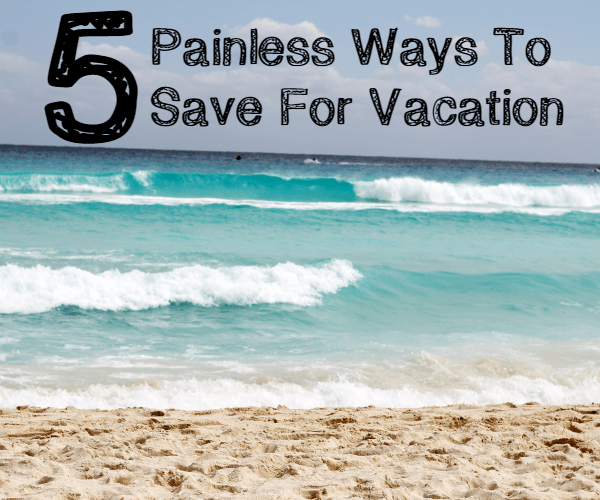 5 Painless Ways To Save For Vacation