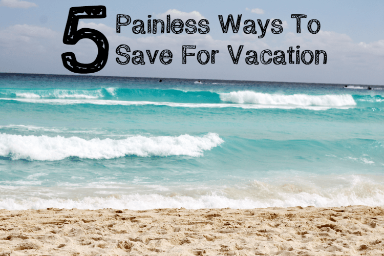 Painless Ways To Save For Vacation