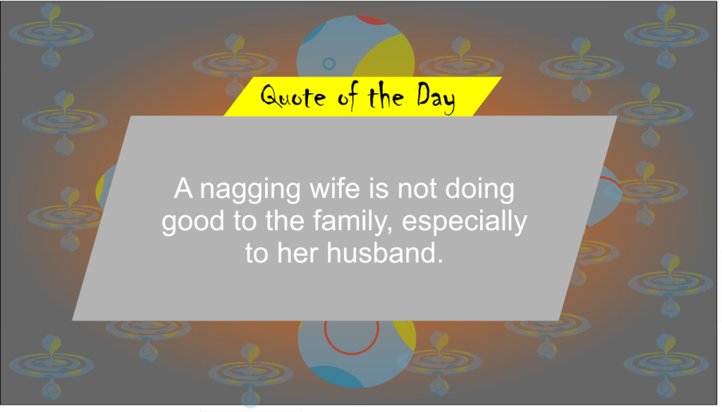 A nagging whife is not doing good to here family, especially to her husband.