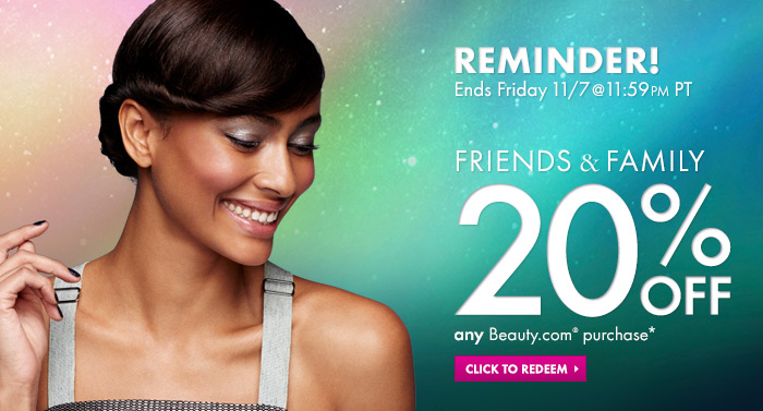 Friends & Family Reminder! Ends Friday 11/7 @ 11:59 PM PT 20% off ANY Beauty.com purchase* Redeem now