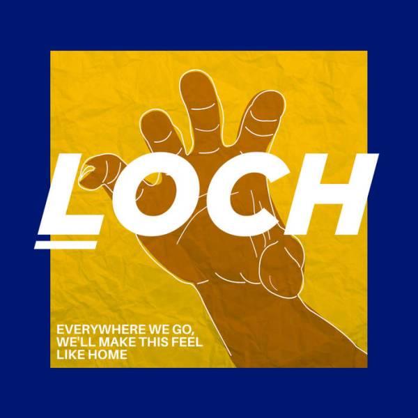 LOCH – Everywhere We Go, We'll Make This Feel Like Home