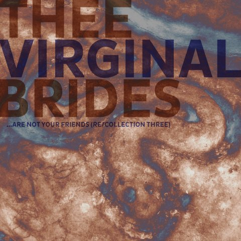 THEE VIRGINAL BRIDES – .​.​. ARE NOT YOUR FRIENDS (RE​/​COLLECTION THREE)