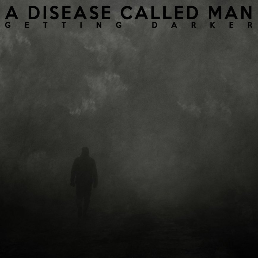 A DISEASE CALLED MAN – Getting Darker