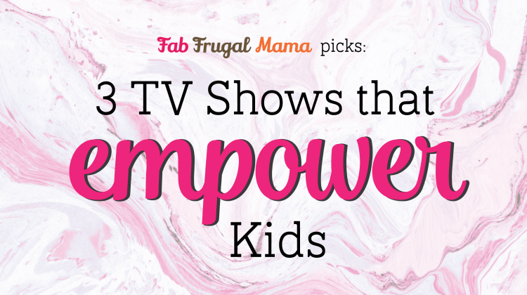 3 TV Shows That Empower Kids