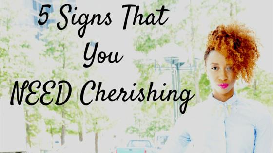 5 Signs ThatYouNEED Cherishing
