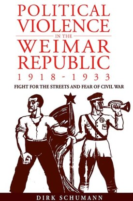 "Dick Schumann: ""Political Violence in the Weimar Republic 1918-1933: Battles for the Streets and Fears of Civil War"""
