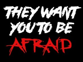 They want you to be afraid.