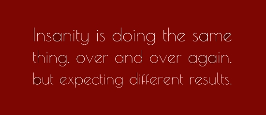 Insanity is doing the same thing over and over but expecting different results