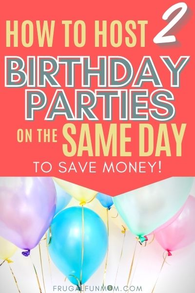 How to Host 2 Birthday Parties On The Same Day To Save Money!   Frugal Fun Mom