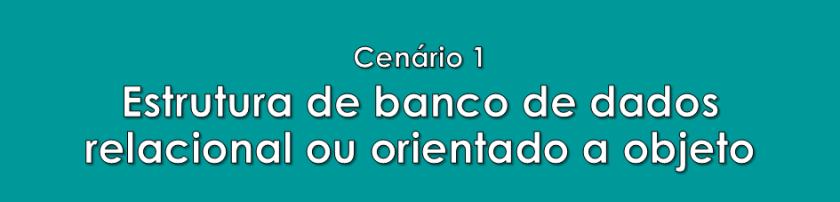 Cenário 1: Estrutura de banco de dados relacional ou orientado a objeto