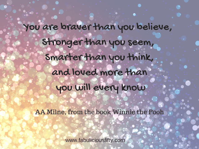 You are braver than you believe, Stronger than you seem, Smarter than you think,and loved more than you will every know