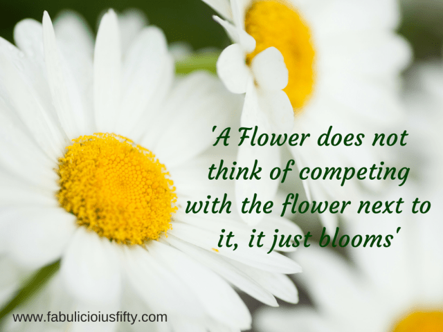 'A Flower does not think of competing with the flower next to it, it just blooms'