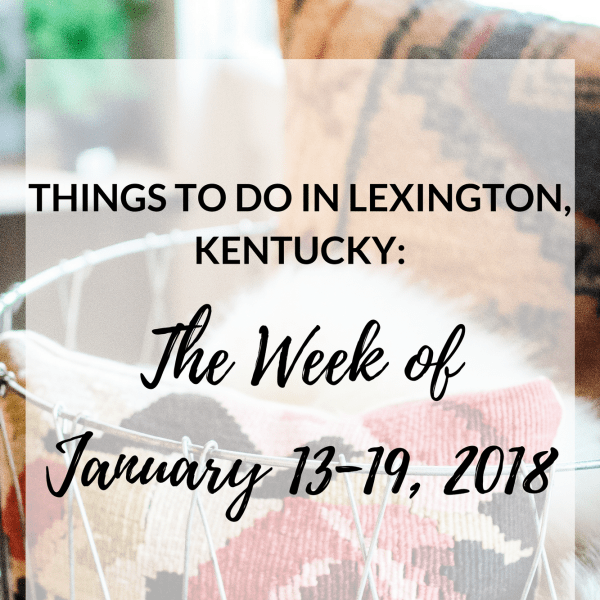 Things to Do Lexington Kentucky January 13-19, 2018