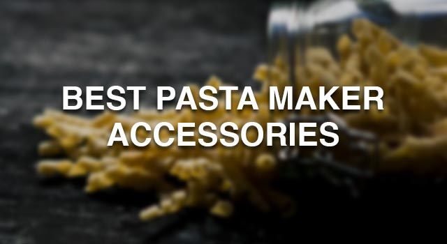 Best Pasta Maker Accessories that are available in 2018