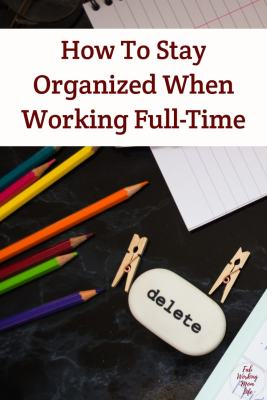 How To Stay Organized When Working Full-Time