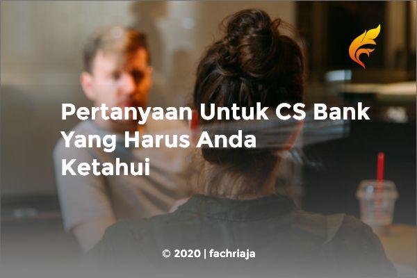 Pertanyaan Untuk CS Bank Yang Harus Anda Ketahui