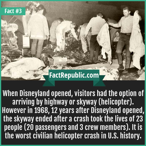 3. Disneyland Crash-When Disneyland opened, visitors had the option of arriving by highway or skyway (helicopter). However in 1968, 12 years after Disneyland opened, the skyway ended after a crash took the lives of 23 people (20 passengers and 3 crew members). It is the worst civilian helicopter crash in U.S. history.