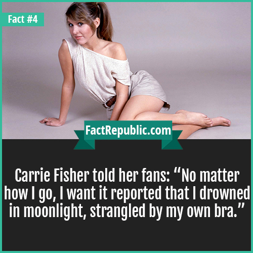 4. Carrie Fisher-Carrie Fisher told her fans: 'No matter how I go, I want it reported that I drowned in moonlight, strangled by my own bra.'