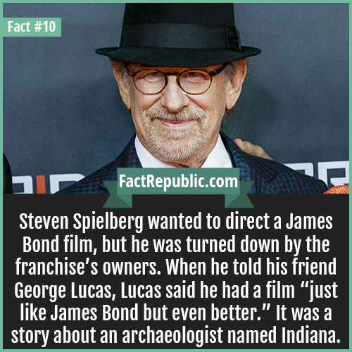 10. Steven Spielberg-Steven Spielberg wanted to direct a James Bond film, but he was turned down by the franchise's owners. When he told his friend George Lucas, Lucas said he had a film 'just like James Bond but even better.' It was a story about an archaeologist named Indiana.