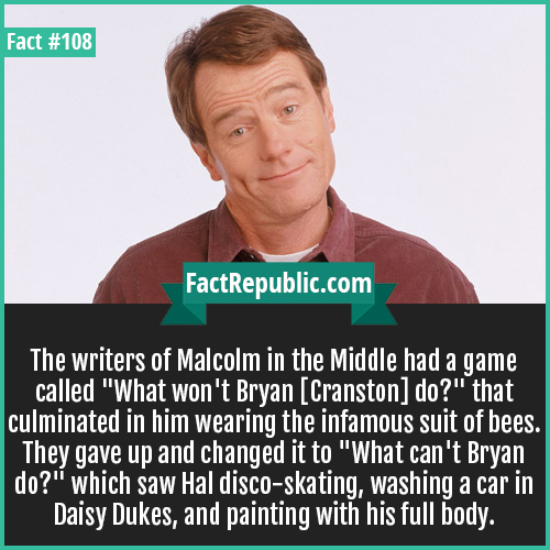 108. Bryan Cranston-The writers of Malcom in the Middle had a game called 'What won't Bryan [Cranston] do?' that culminated in him wearing the infamous suit of bees. They gave up and changed it to 'What can't Bryan do?' which saw Hal disco-skating, washing a car in Daisy Dukes, and painting with his full body.