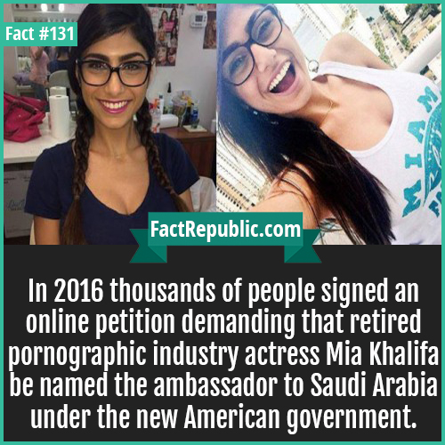 131. Mia khalifa-In 2016 thousands of people signed an online petition demanding that retired pornographic industry actress Mia Khalifa be named the ambassador to Saudi Arabia under the new American government.