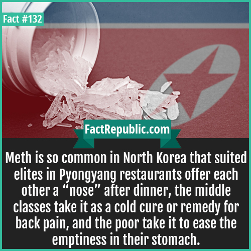 132. Crystal Meth Korea-Meth is so common in North Korea that suited elites in Pyongyang restaurants offer each other a 'nose' after dinner, the middle classes take it as a cold cure or remedy for back pain, and the poor take it to ease the emptiness in their stomach.