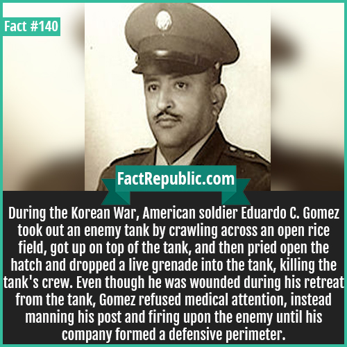 140. Korean War American Soldier GOMEZ-American-Soldier-GOMEZ-During the Korean War, American soldier Eduardo C. Gomez took out an enemy tank by crawling across an open rice field, got up on top of the tank, and then pried open the hatch and dropped a live grenade into the tank, killing the tank's crew. Even though he was wounded during his retreat from the tank, Gomez refused medical attention, instead manning his post and firing upon the enemy until his company formed a defensive perimeter.