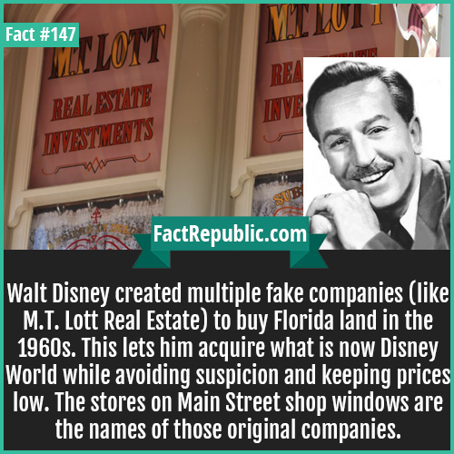 147-Walt-disney-created-fake-MT-LOTT-company-to-buy-disney-world-land-Walt Disney created multiple fake companies (like M.T. Lott Real Estate) to buy Florida land in the 1960s. This lets him acquire what is now Disney World while avoiding suspicion and keeping prices low. The stores on Main Street shop windows are the names of those original companies.