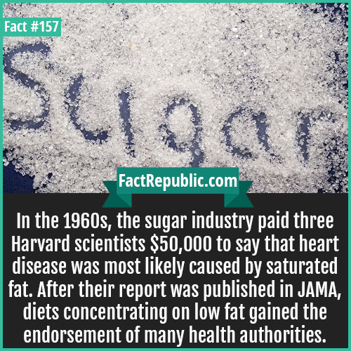 157. Sugar industry-In the 1960s, the sugar industry paid three Harvard scientists $50,000 to say that heart disease was most likely caused by saturated fat. After their report was published in JAMA, diets concentrating on low fat gained the endorsement of many health authorities.
