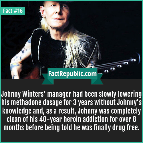 16. Johnny Winters-Johnny Winters' manager had been slowly lowering his methadone dosage for 3 years without Johnny's knowledge and, as a result, Johnny was completely clean of his 40 year heroin addiction for over 8 months before being told he was finally drug free.