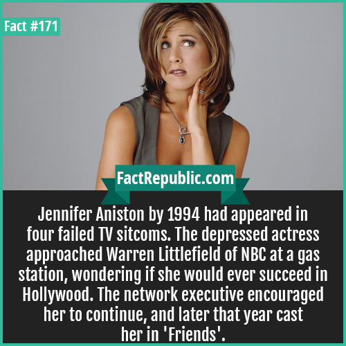 171. jennifer aniston-Jennifer Aniston by 1994 had appeared in four failed TV sitcoms. The depressed actress approached Warren Littlefield of NBC at a gas station, wondering if she would ever succeed in Hollywood. The network executive encouraged her to continue, and later that year cast her in 'Friends'.