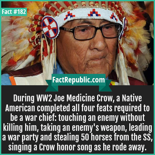 182. WW2 Joe Crow-During WW2 Joe Medicine Crow, a Native American completed all four feats required to be a war chief: touching an enemy without killing him, taking an enemy's weapon, leading a war party and stealing 50 horses from the SS, singing a Crow honor song as he rode away.