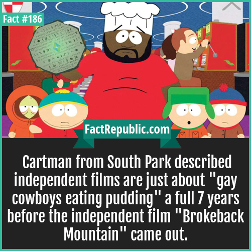 186. cartman-Cartman from South Park described independent films are just about 'gay cowboys eating pudding' a full 7 years before the independent film 'Brokeback Mountain' came out.