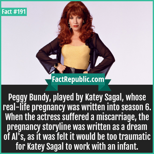 191-peggy bundy-Peggy Bundy, played by Katey Sagal, whose real-life pregnancy was written into season 6. When the actress suffered a miscarriage, the pregnancy storyline was written as a dream of Al's, as it was felt it would be too traumatic for Katey Sagal to work with an infant.