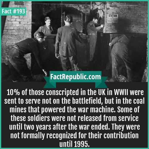 193. bevin boys-10% of those conscripted in the UK in WWII were sent to serve not on the battlefield, but in the coal mines that powered the war machine. Some of these soldiers were not released from service until two years after the war ended. They were not formally recognized for their contribution until 1995.