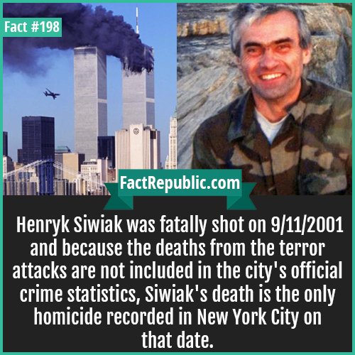 198. henryk siwiliak-Henryk Siwiak was fatally shot on 9/11/2001 and because the deaths from the terror attacks are not included in the city's official crime statistics, Siwiak's death is the only homicide recorded in New York City on that date.