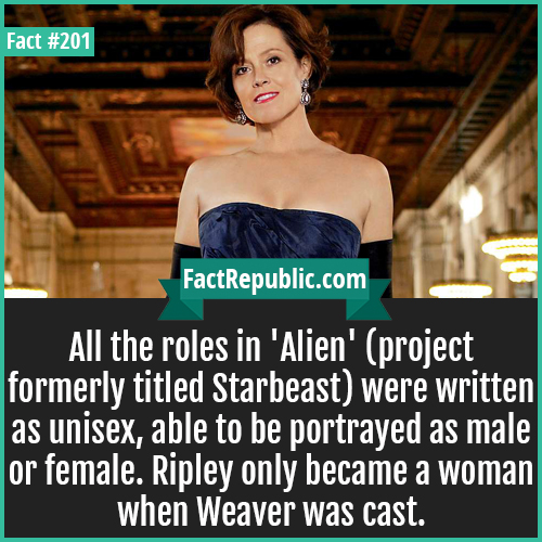 201. Ripley Alien-All the roles in 'Alien' (project formerly titled Starbeast) were written as unisex, able to be portrayed as male or female. Ripley only became a woman when Weaver was cast.