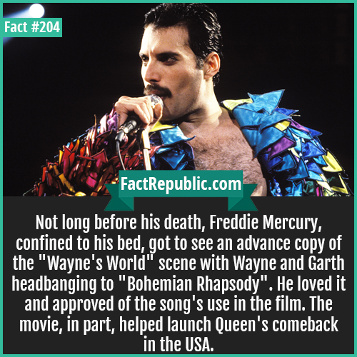 204. Freddie Mercury-Not long before his death, Freddie Mercury, confined to his bed, got to see an advance copy of the 'Wayne's World' scene with Wayne and Garth headbanging to 'Bohemian Rhapsody'. He loved it and approved of the song's use in the film. The movie, in part, helped launch Queen's comeback in the USA.