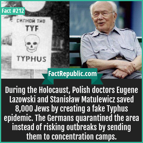 212. Holocaust Eugene Dr-During the Holocaust, Polish doctors Eugene Lazowski and Stanis?aw Matulewicz saved 8,000 Jews by creating a fake Typhus epidemic. The Germans quarantined the area instead of risking outbreaks by sending them to concentration camps.