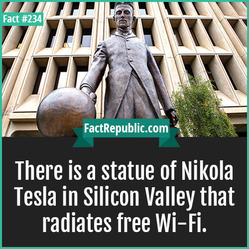234-NIKOLA TESLA-There is a statue of Nikola Tesla in Silicon Valley that radiates free Wi-Fi.