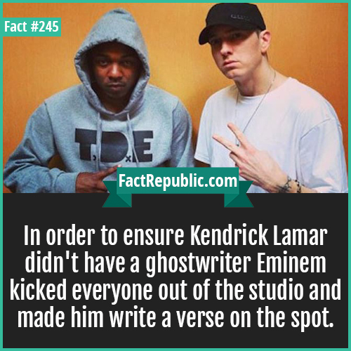 245. Lamar eminem-In order to ensure Kendrick Lamar didn't have a ghostwriter Eminem kicked everyone out of the studio and made him write a verse on the spot.