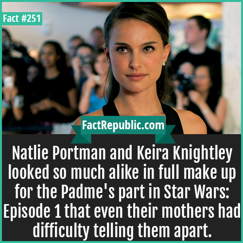 251. Natalie Portman-Natlie Portman and Keira Knightley looked so much alike in full make up for the Padme's part in Star Wars: Episode 1 that even their mothers had difficulty telling them apart.