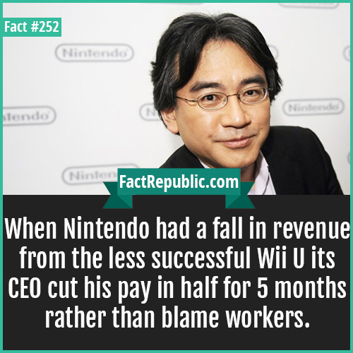 252. Saturo Ikawata-When Nintendo had a fall in revenue from the less successful Wii U its CEO cut his pay in half for 5 months rather than blame workers.