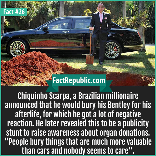 26-chiquinho-scarpa-Chiquinho Scarpa, a Brazilian millionaire announced that he would bury his Bentley for his afterlife, for which he got a lot of negative reaction. He later revealed this to be a publicity stunt to raise awareness about organ donations.