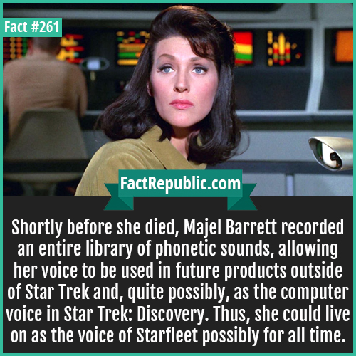 261-Majel barrett-Shortly before she died, Majel Barrett recorded an entire library of phonetic sounds, allowing her voice to be used in future products outside of Star Trek and, quite possibly, as the computer voice in Star Trek: Discovery. Thus, she could live on as the voice of Starfleet possibly for all time.