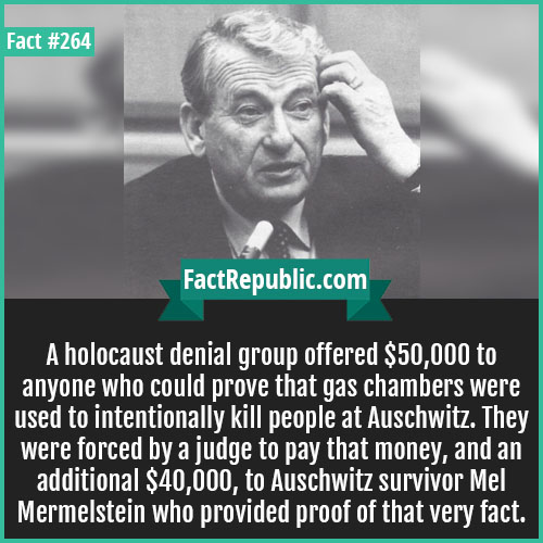 264. Mel mermel-A holocaust denial group offered $50,000 to anyone who could prove that gas chambers were used to intentionally kill people at Auschwitz. They were forced by a judge to pay that money, and an additional $40,000, to Auschwitz survivor Mel Mermelstein who provided proof of that very fact.