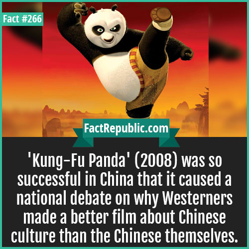 266. Kung fu panda-'Kung-Fu Panda' (2008) was so successful in China that it caused a national debate on why Westerners made a better film about Chinese culture than the Chinese themselves.